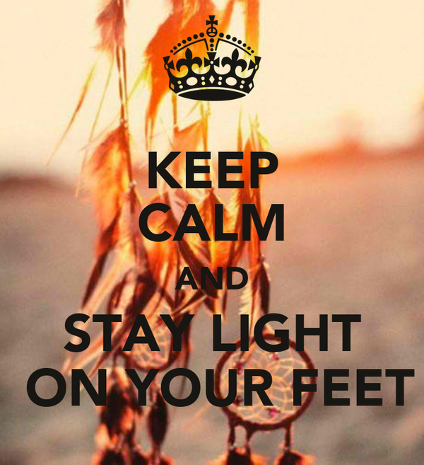 KEEP CALM AND STAY LIGHT  ON YOUR FEET