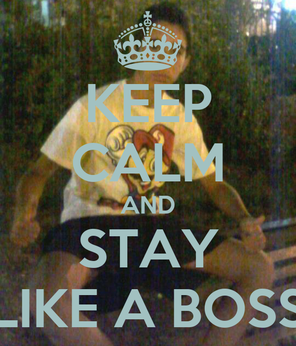 KEEP CALM AND STAY LIKE A BOSS