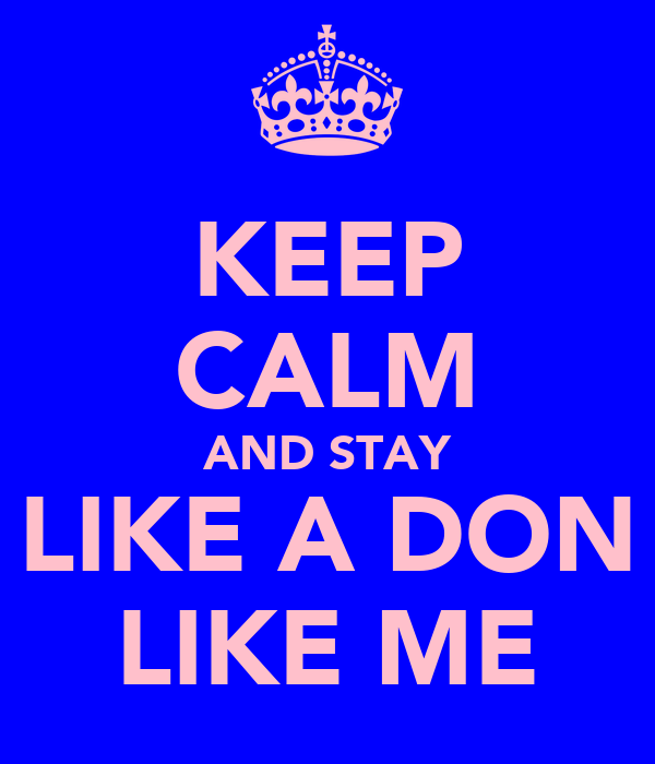 KEEP CALM AND STAY LIKE A DON LIKE ME