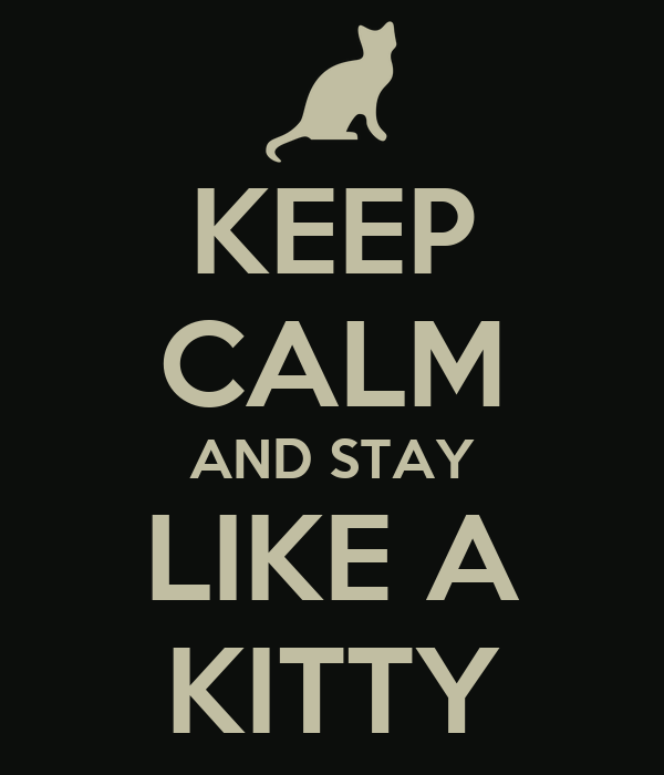 KEEP CALM AND STAY LIKE A KITTY