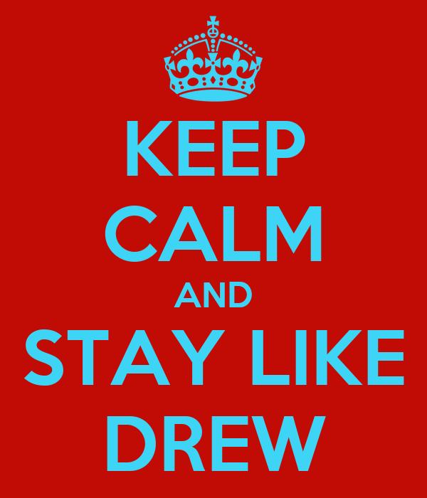 KEEP CALM AND STAY LIKE DREW