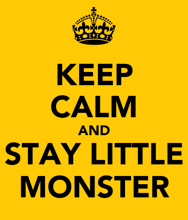 KEEP CALM AND STAY LITTLE MONSTER