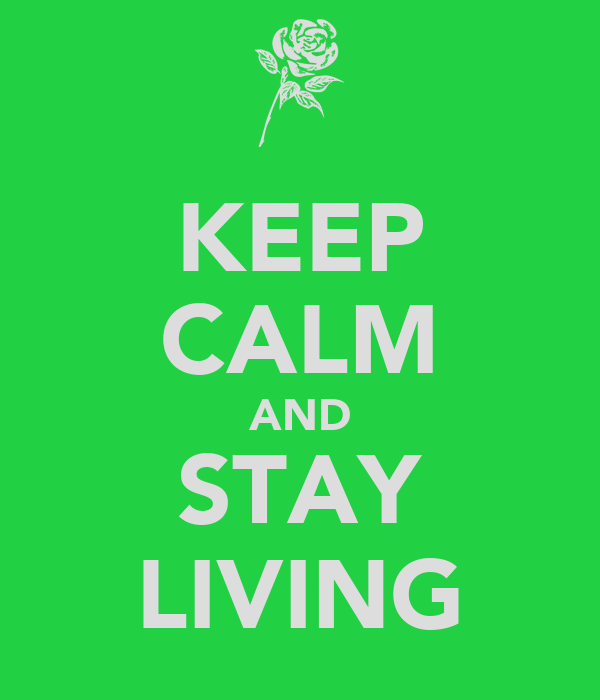 KEEP CALM AND STAY LIVING