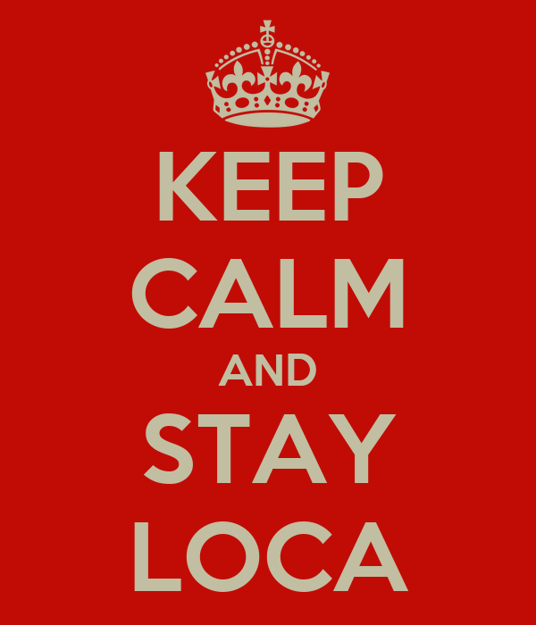 KEEP CALM AND STAY LOCA