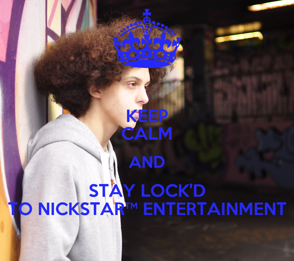 KEEP CALM AND STAY LOCK'D TO NICKSTAR™ ENTERTAINMENT