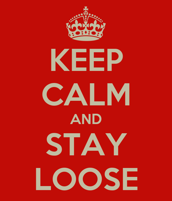 KEEP CALM AND STAY LOOSE
