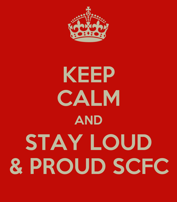 KEEP CALM AND STAY LOUD & PROUD SCFC