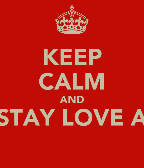 KEEP CALM AND STAY LOVE A