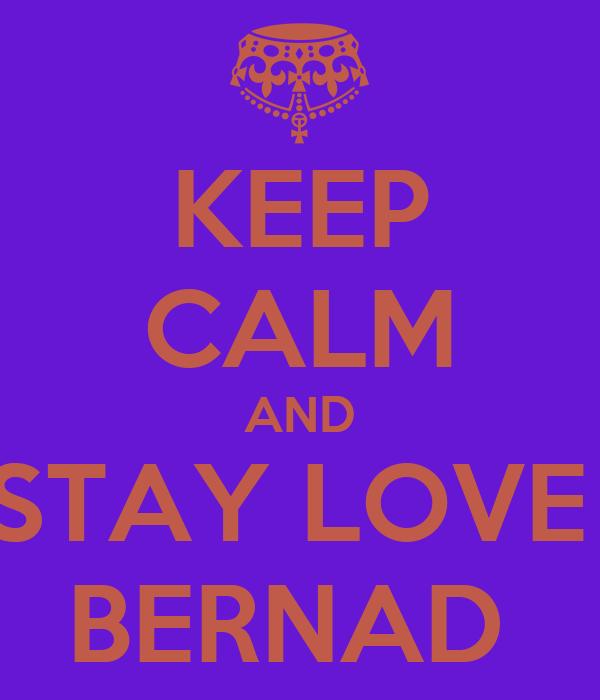 KEEP CALM AND STAY LOVE  BERNAD