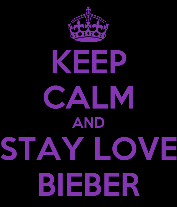KEEP CALM AND STAY LOVE BIEBER