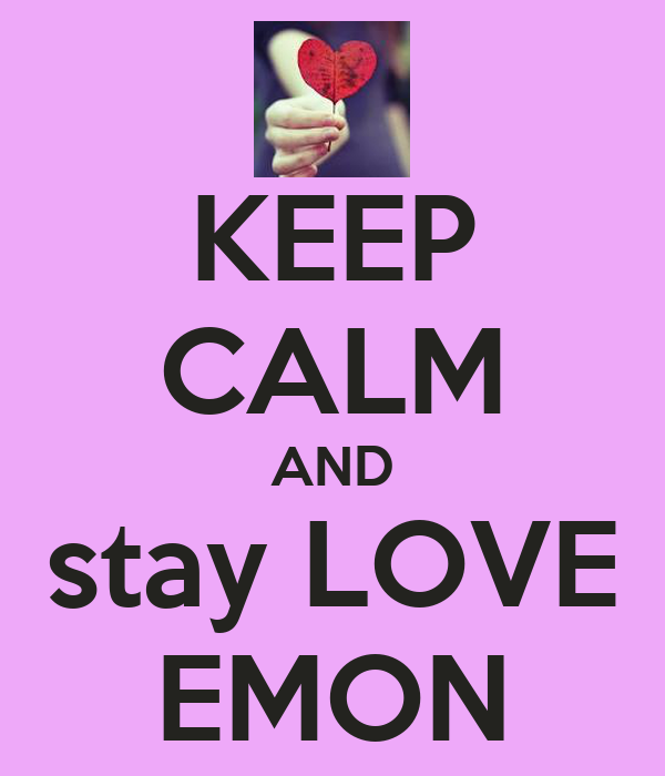 KEEP CALM AND stay LOVE EMON
