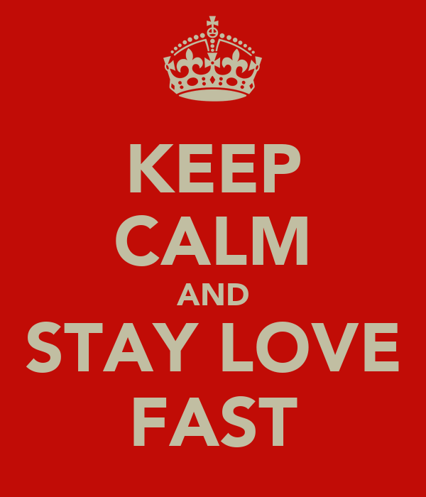 KEEP CALM AND STAY LOVE FAST