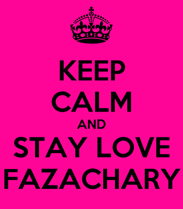 KEEP CALM AND STAY LOVE FAZACHARY