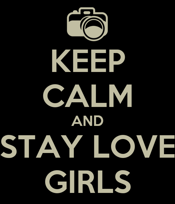 KEEP CALM AND STAY LOVE GIRLS