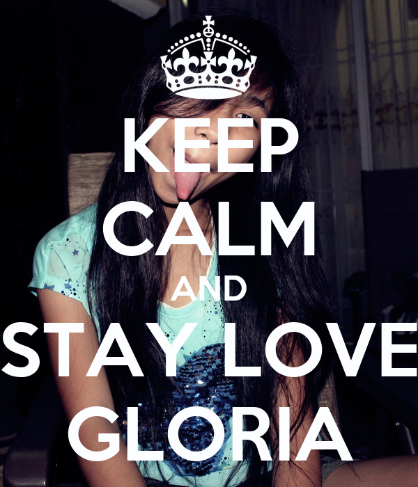 KEEP CALM AND STAY LOVE GLORIA