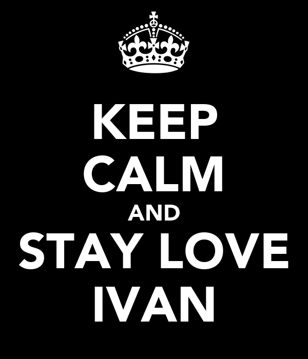 KEEP CALM AND STAY LOVE IVAN