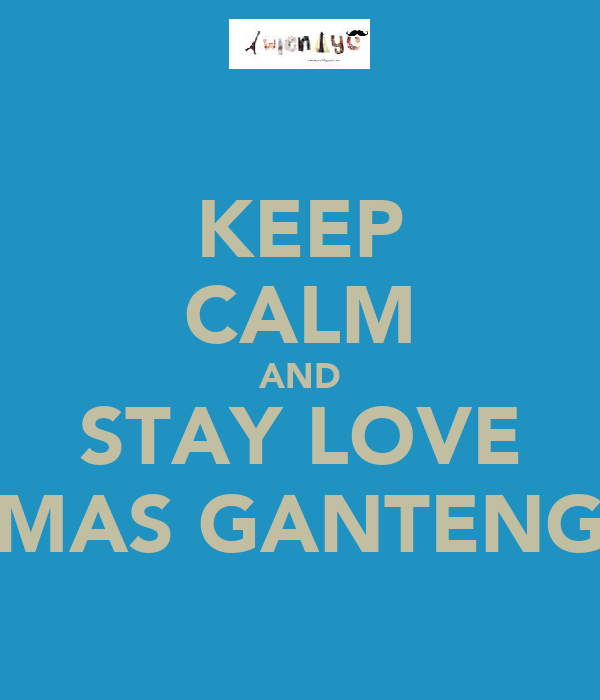 KEEP CALM AND STAY LOVE MAS GANTENG