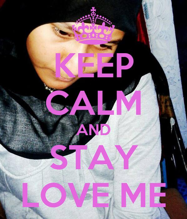 KEEP CALM AND STAY LOVE ME