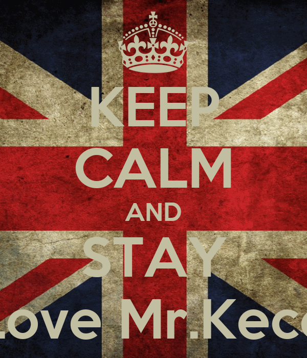 KEEP CALM AND STAY Love Mr.Kece