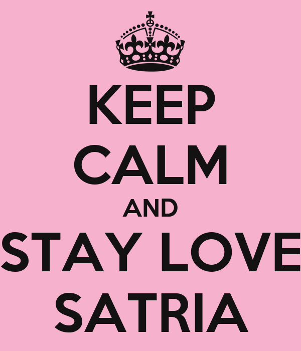 KEEP CALM AND STAY LOVE SATRIA