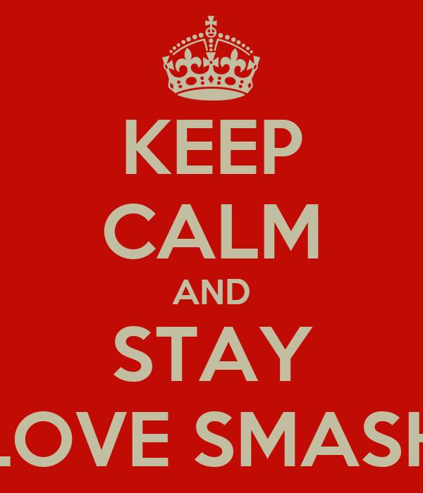 KEEP CALM AND STAY LOVE SMASH