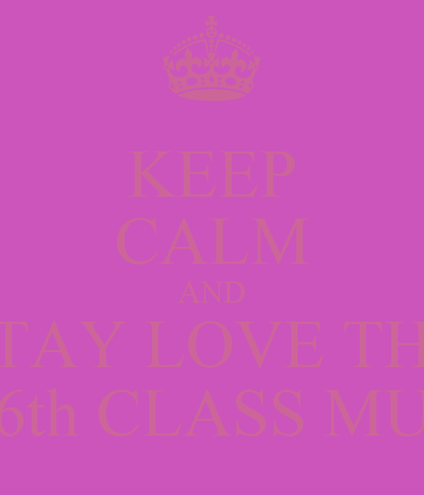 KEEP CALM AND STAY LOVE THE 6th CLASS MU