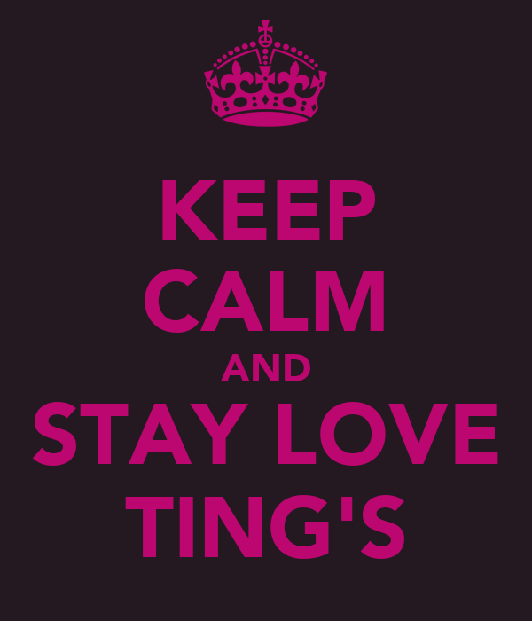 KEEP CALM AND STAY LOVE TING'S