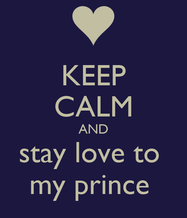 KEEP CALM AND stay love to  my prince
