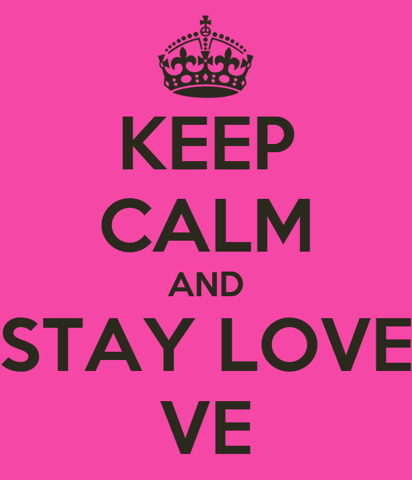 KEEP CALM AND STAY LOVE VE
