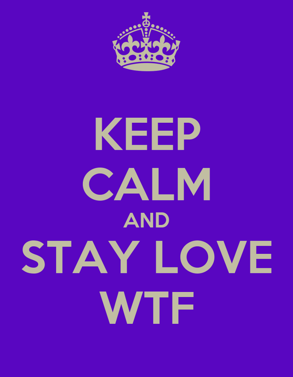 KEEP CALM AND STAY LOVE WTF