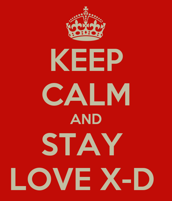 KEEP CALM AND STAY  LOVE X-D