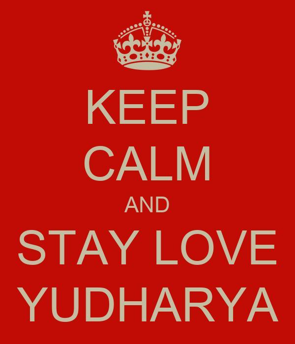 KEEP CALM AND STAY LOVE YUDHARYA