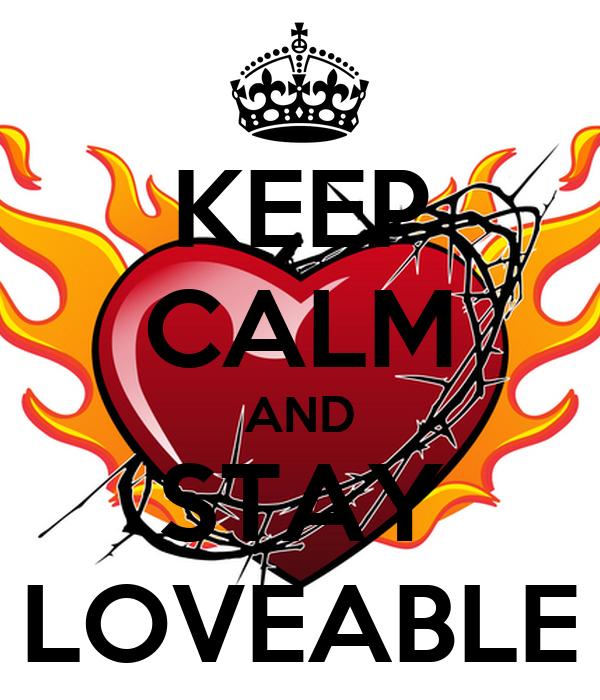 KEEP CALM AND STAY LOVEABLE