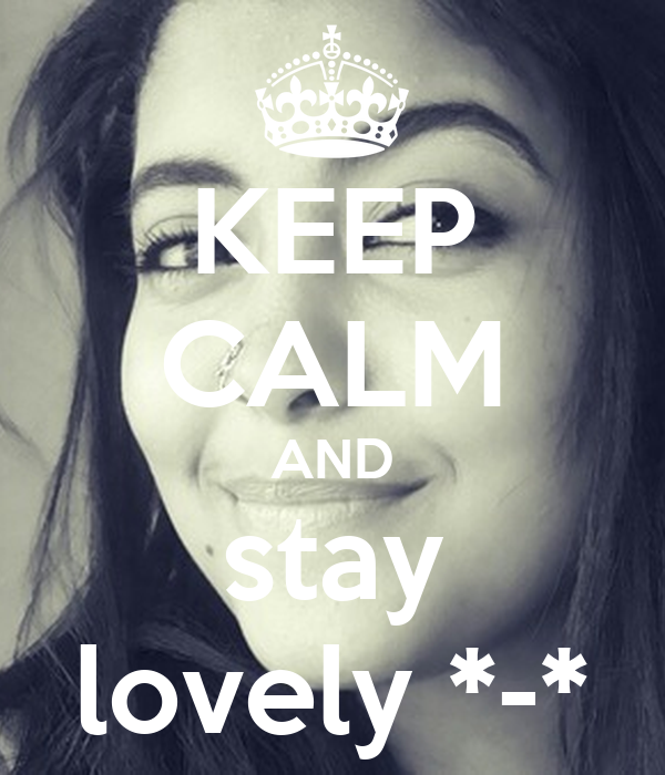KEEP CALM AND stay lovely *-*