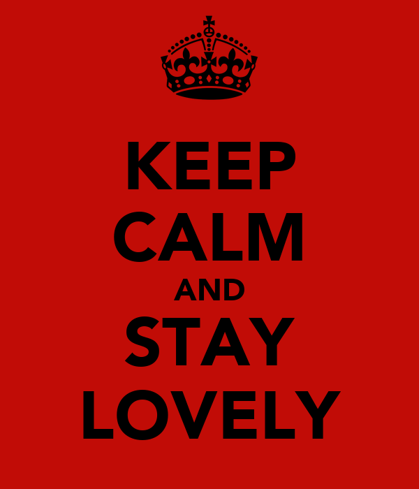 KEEP CALM AND STAY LOVELY