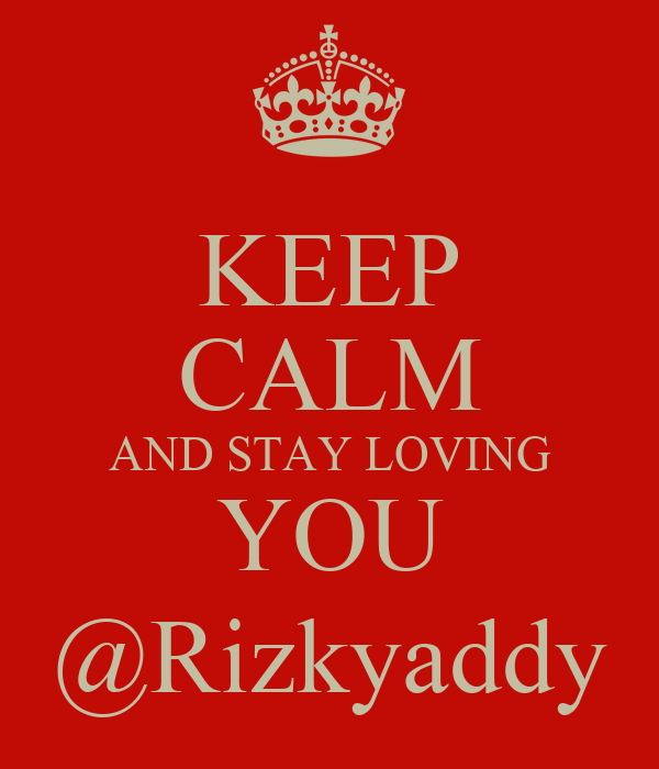 KEEP CALM AND STAY LOVING YOU @Rizkyaddy