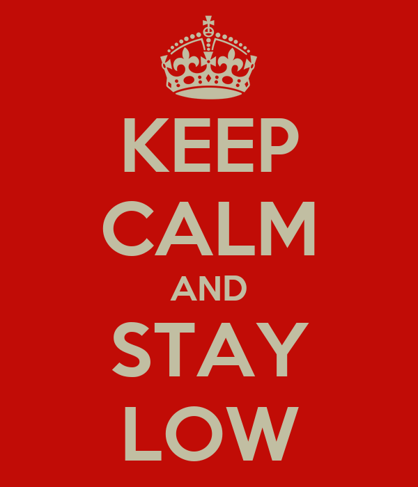 KEEP CALM AND STAY LOW