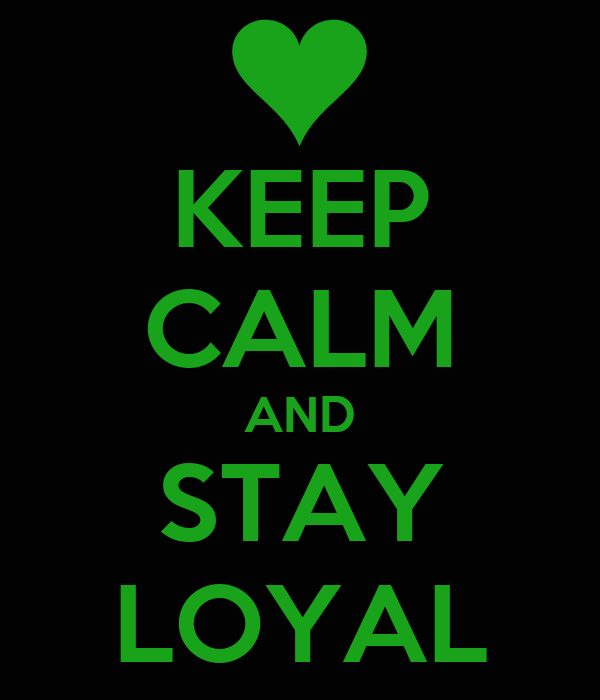 KEEP CALM AND STAY LOYAL