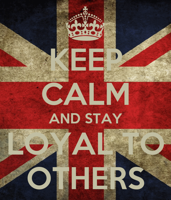 KEEP CALM AND STAY LOYAL TO OTHERS