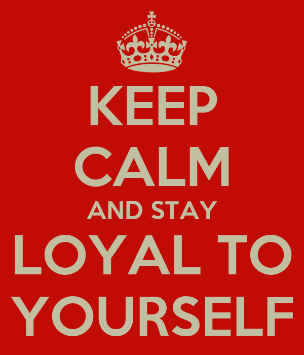 KEEP CALM AND STAY LOYAL TO YOURSELF