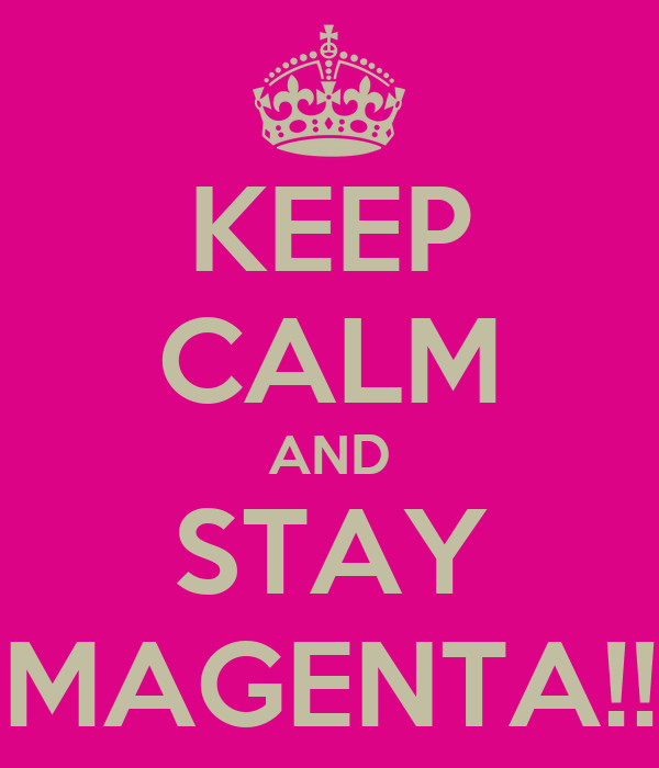 KEEP CALM AND STAY MAGENTA!!