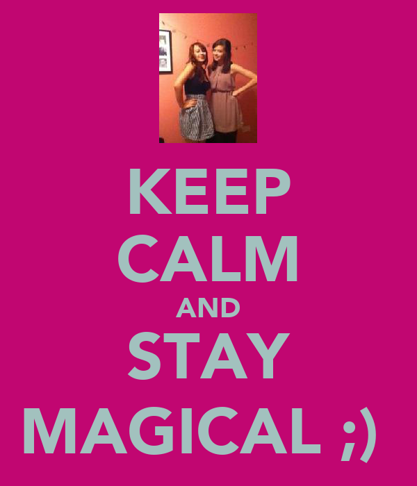 KEEP CALM AND STAY MAGICAL ;)