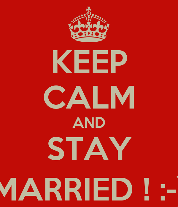 KEEP CALM AND STAY MARRIED ! :-)