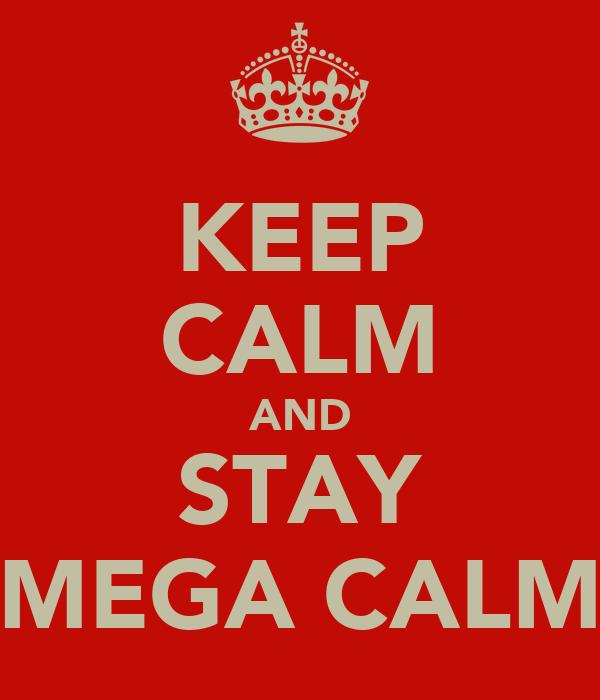 KEEP CALM AND STAY MEGA CALM