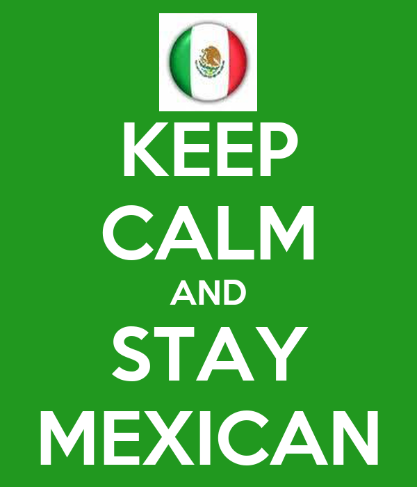 KEEP CALM AND STAY MEXICAN