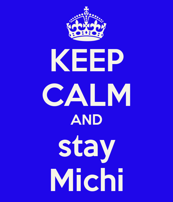 KEEP CALM AND stay Michi
