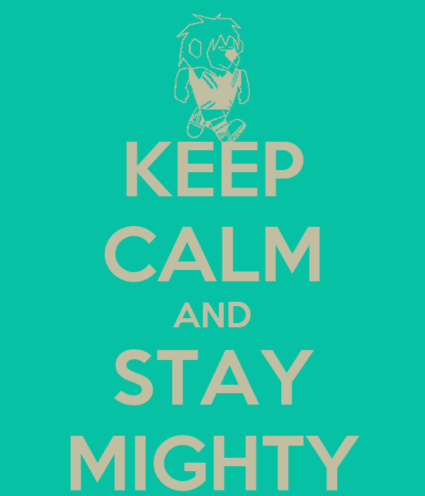 KEEP CALM AND STAY MIGHTY