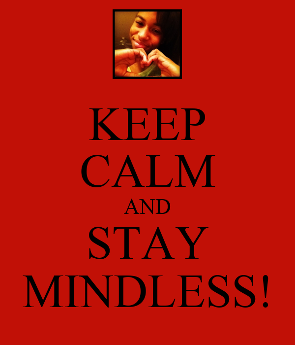 KEEP CALM AND STAY MINDLESS!