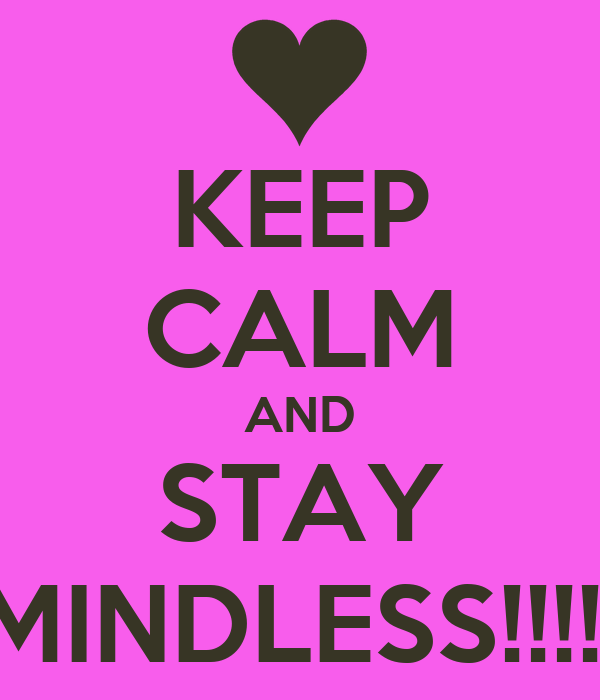 KEEP CALM AND STAY MINDLESS!!!!!