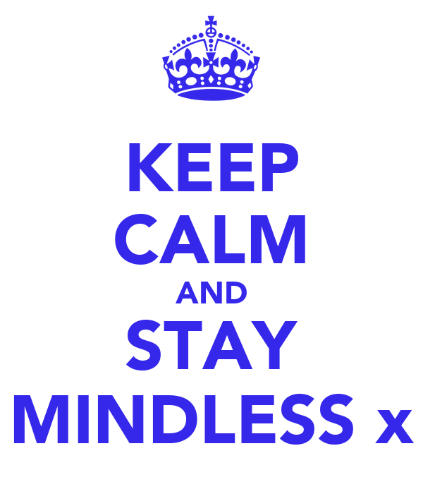 KEEP CALM AND STAY MINDLESS x